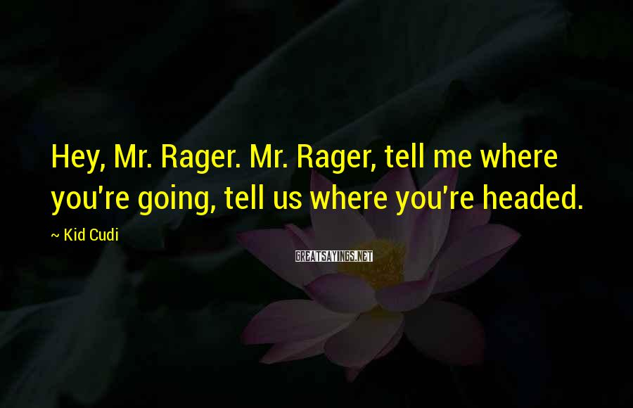 Kid Cudi Sayings: Hey, Mr. Rager. Mr. Rager, tell me where you're going, tell us where you're headed.