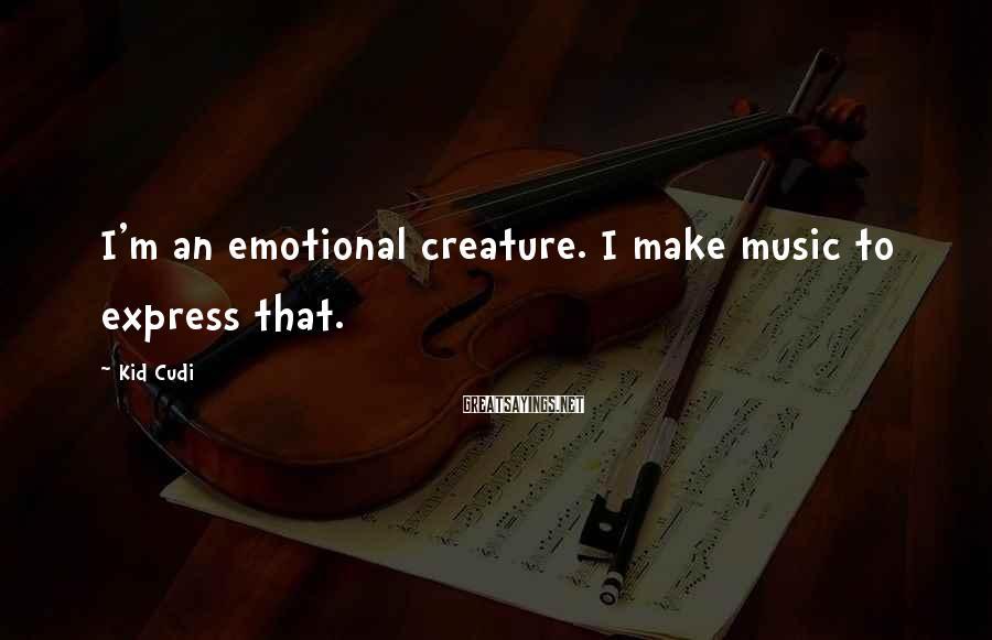 Kid Cudi Sayings: I'm an emotional creature. I make music to express that.