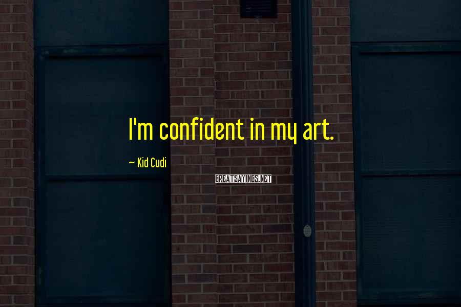 Kid Cudi Sayings: I'm confident in my art.