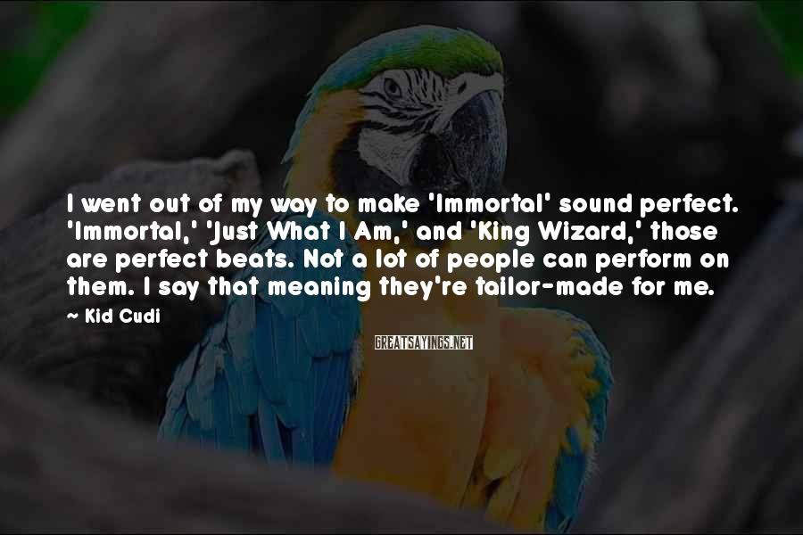 Kid Cudi Sayings: I went out of my way to make 'Immortal' sound perfect. 'Immortal,' 'Just What I