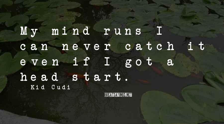 Kid Cudi Sayings: My mind runs I can never catch it even if I got a head start.