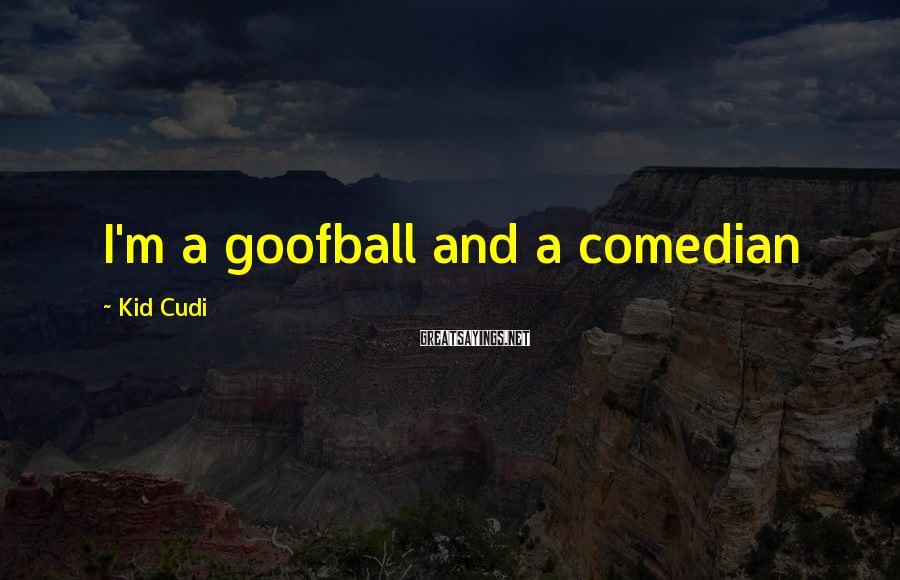 Kid Cudi Sayings: I'm a goofball and a comedian