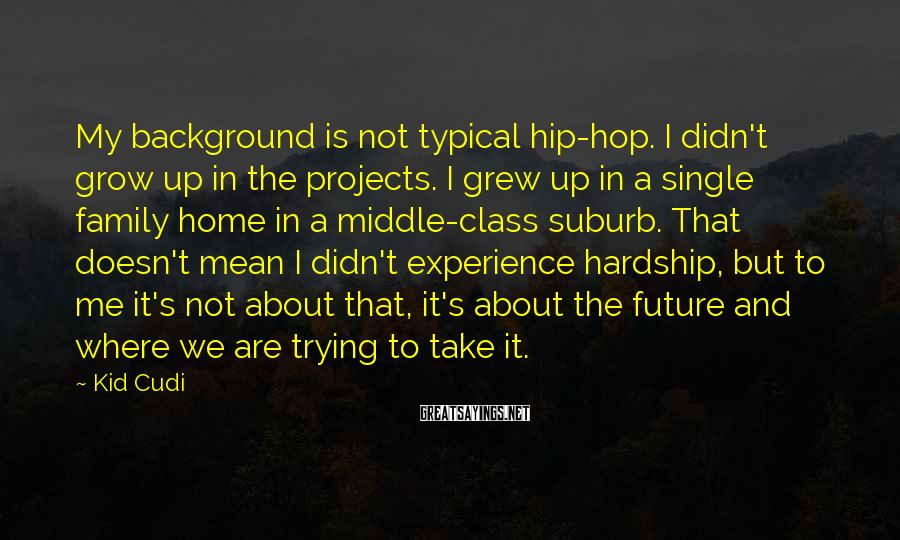 Kid Cudi Sayings: My background is not typical hip-hop. I didn't grow up in the projects. I grew
