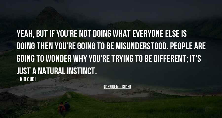 Kid Cudi Sayings: Yeah, but if you're not doing what everyone else is doing then you're going to