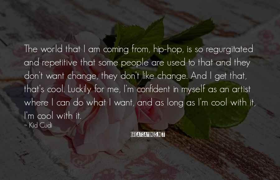 Kid Cudi Sayings: The world that I am coming from, hip-hop, is so regurgitated and repetitive that some