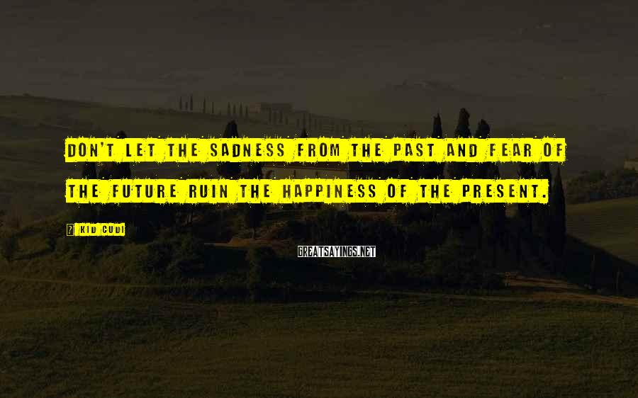 Kid Cudi Sayings: Don't let the sadness from the past and fear of the future ruin the happiness