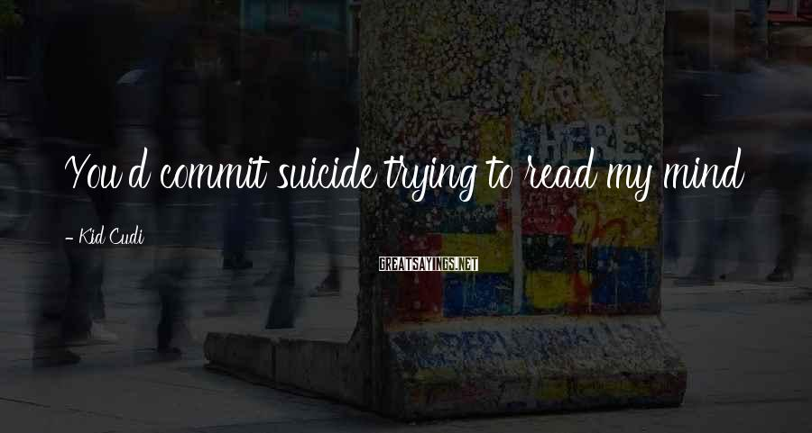 Kid Cudi Sayings: You'd commit suicide trying to read my mind