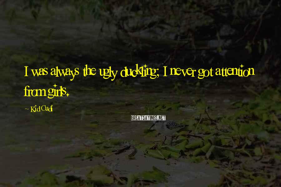 Kid Cudi Sayings: I was always the ugly duckling; I never got attention from girls.