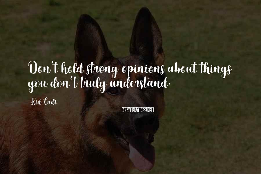 Kid Cudi Sayings: Don't hold strong opinions about things you don't truly understand.