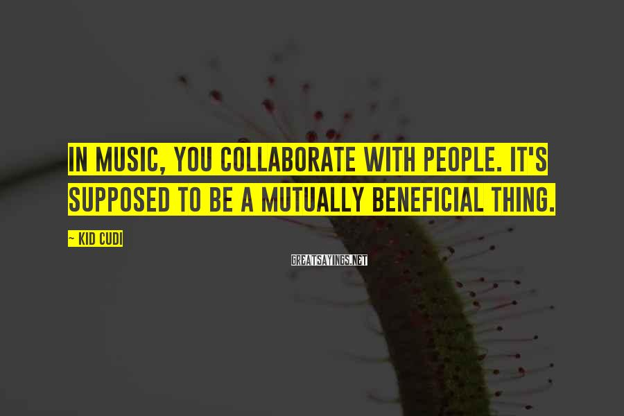 Kid Cudi Sayings: In music, you collaborate with people. It's supposed to be a mutually beneficial thing.