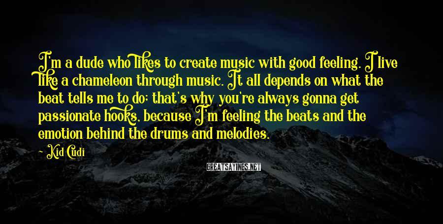 Kid Cudi Sayings: I'm a dude who likes to create music with good feeling. I live like a