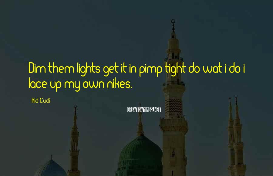 Kid Cudi Sayings: Dim them lights get it in pimp tight do wat i do i lace up
