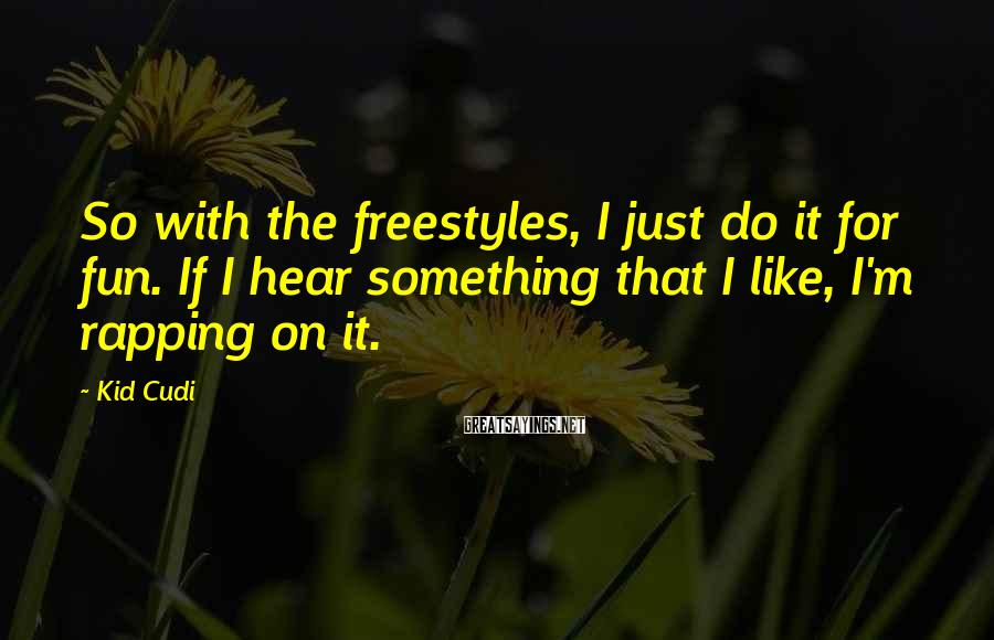 Kid Cudi Sayings: So with the freestyles, I just do it for fun. If I hear something that
