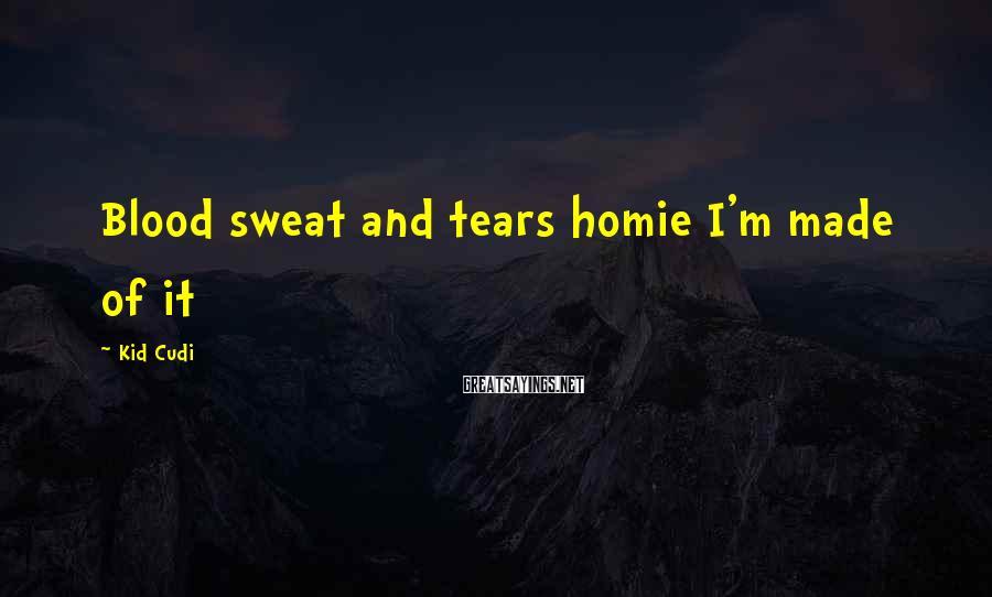 Kid Cudi Sayings: Blood sweat and tears homie I'm made of it