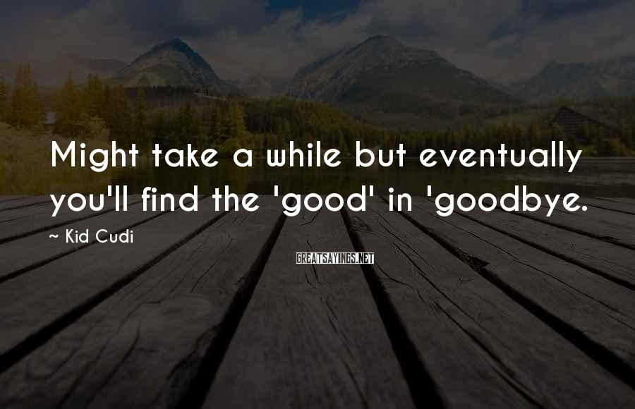 Kid Cudi Sayings: Might take a while but eventually you'll find the 'good' in 'goodbye.