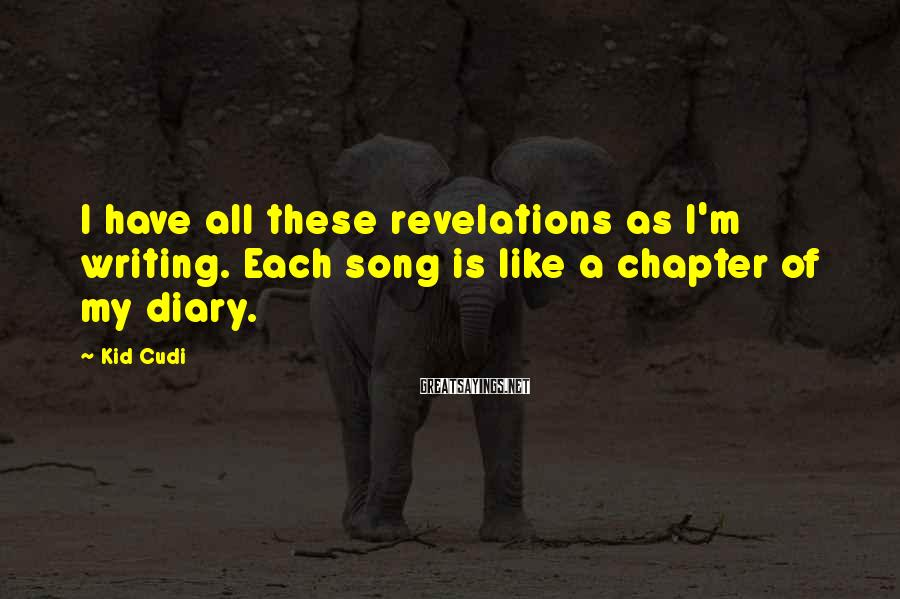 Kid Cudi Sayings: I have all these revelations as I'm writing. Each song is like a chapter of