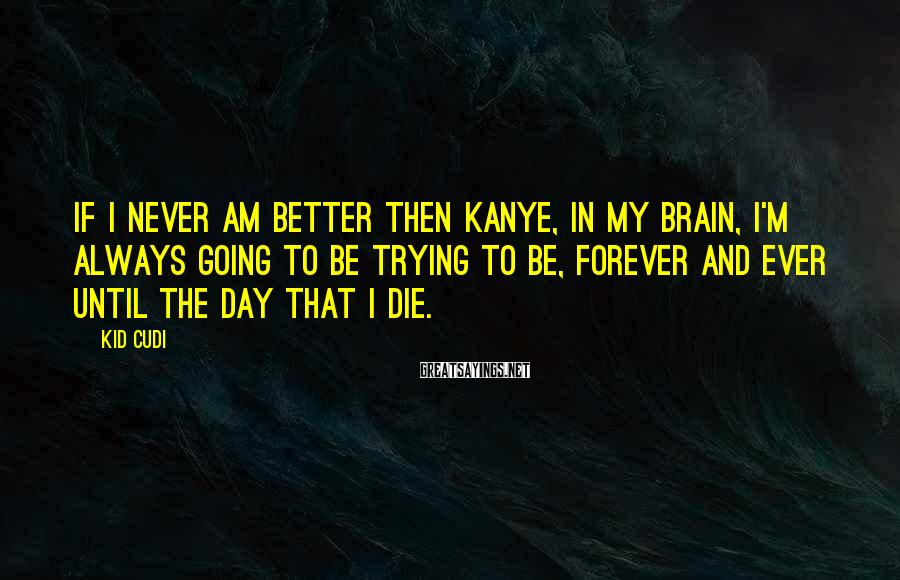 Kid Cudi Sayings: If I never am better then Kanye, in my brain, I'm always going to be