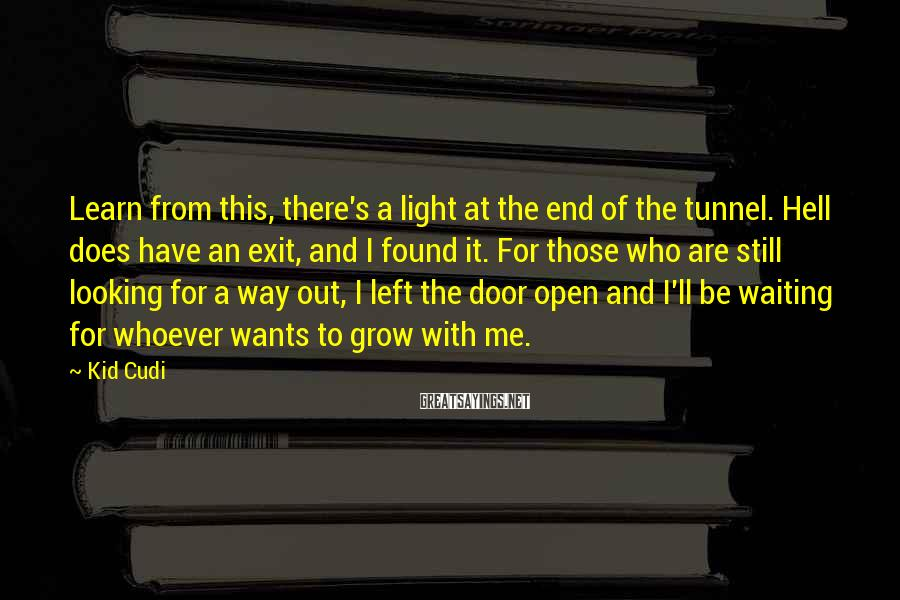 Kid Cudi Sayings: Learn from this, there's a light at the end of the tunnel. Hell does have