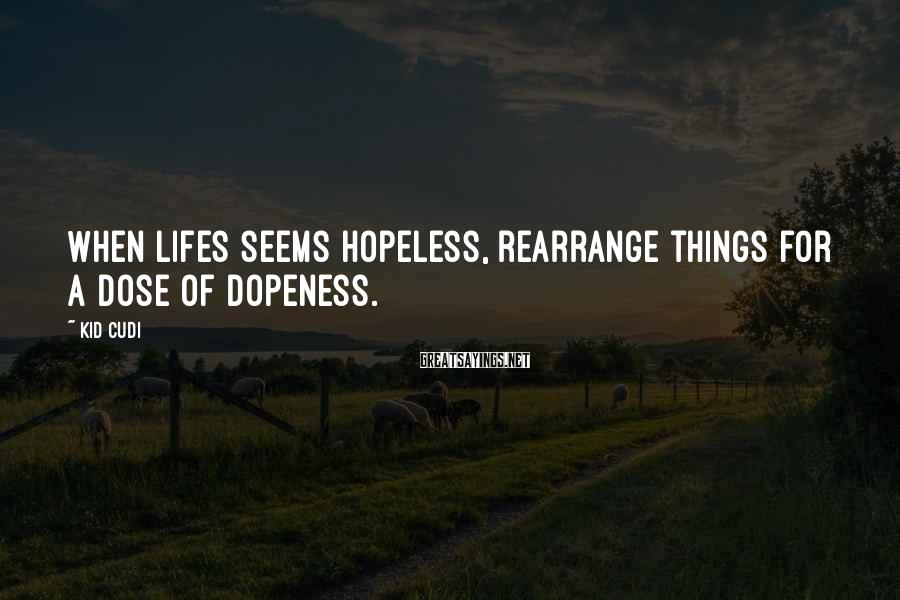 Kid Cudi Sayings: When lifes seems hopeless, rearrange things for a dose of dopeness.
