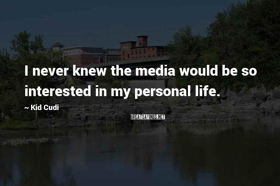 Kid Cudi Sayings: I never knew the media would be so interested in my personal life.