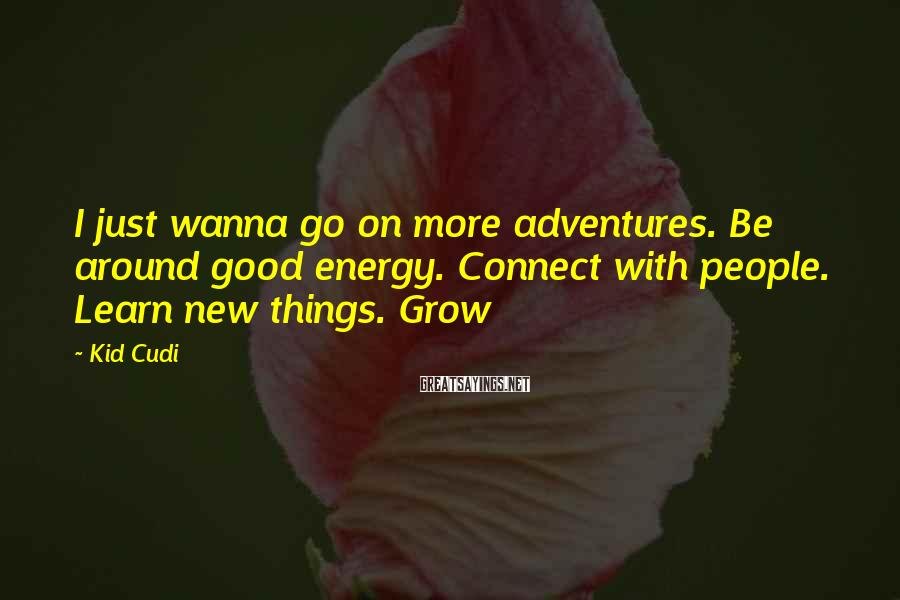 Kid Cudi Sayings: I just wanna go on more adventures. Be around good energy. Connect with people. Learn