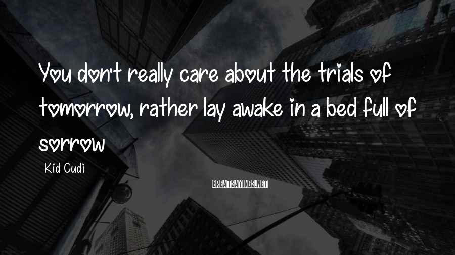 Kid Cudi Sayings: You don't really care about the trials of tomorrow, rather lay awake in a bed