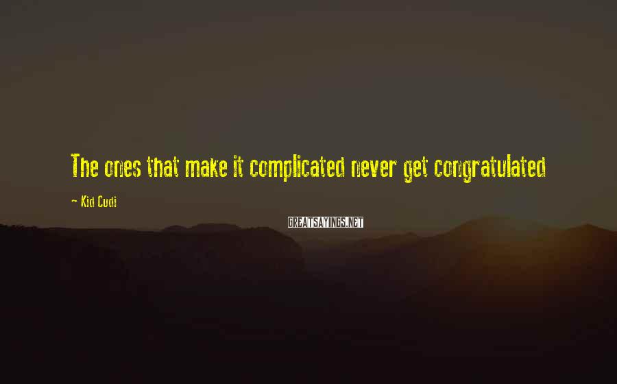 Kid Cudi Sayings: The ones that make it complicated never get congratulated