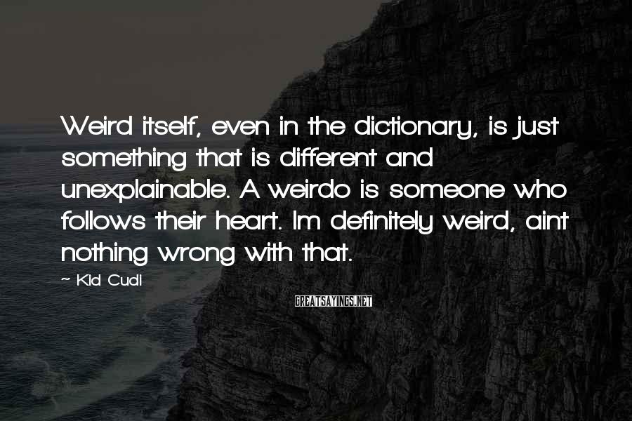 Kid Cudi Sayings: Weird itself, even in the dictionary, is just something that is different and unexplainable. A