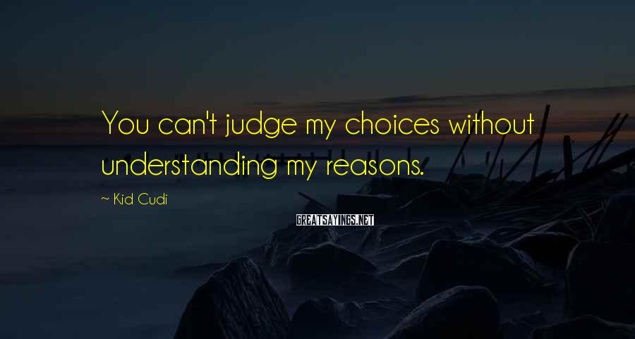 Kid Cudi Sayings: You can't judge my choices without understanding my reasons.
