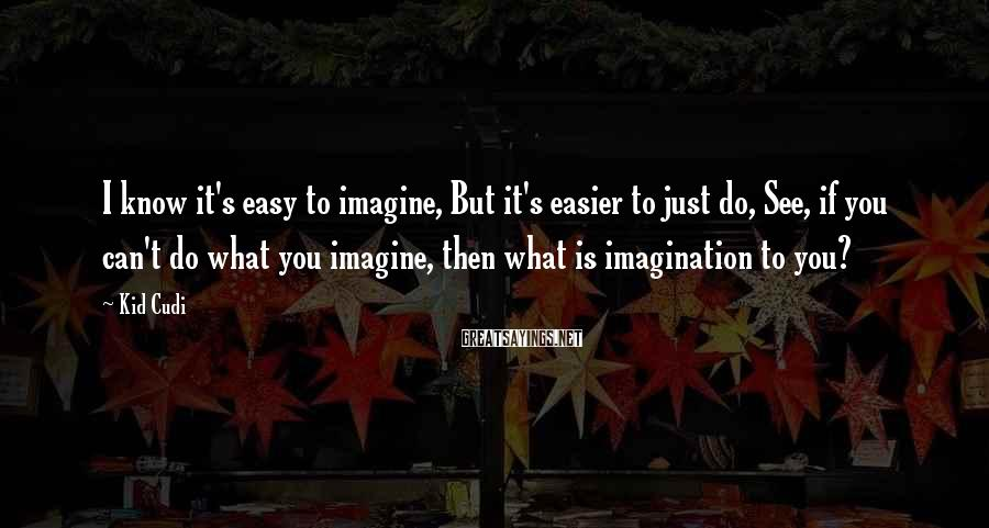 Kid Cudi Sayings: I know it's easy to imagine, But it's easier to just do, See, if you