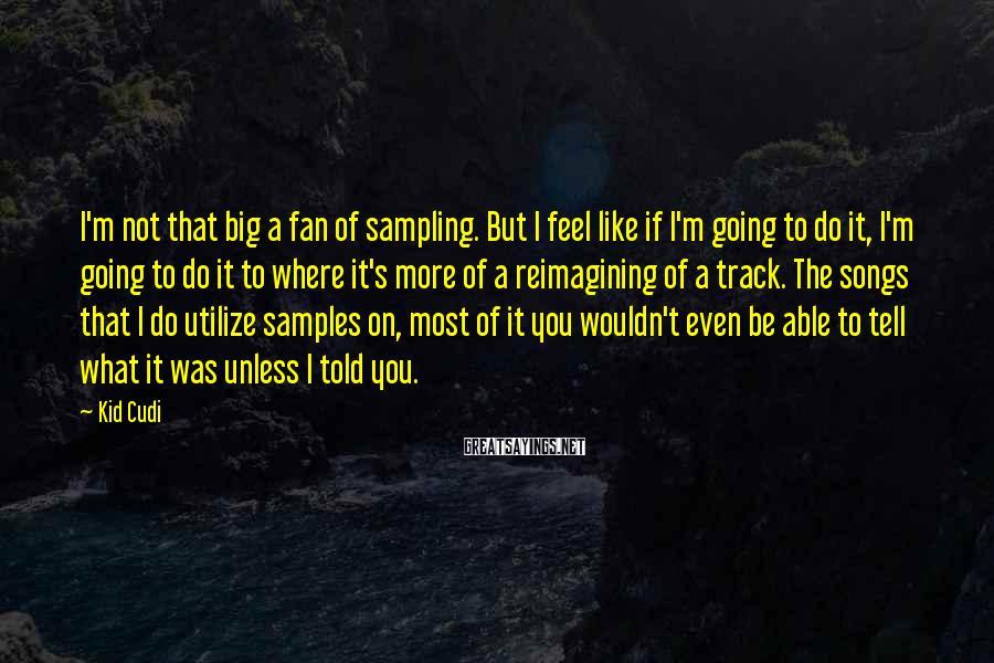 Kid Cudi Sayings: I'm not that big a fan of sampling. But I feel like if I'm going