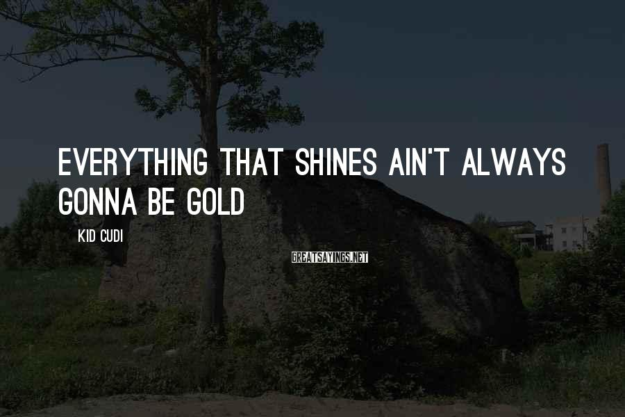 Kid Cudi Sayings: Everything that shines ain't always gonna be gold