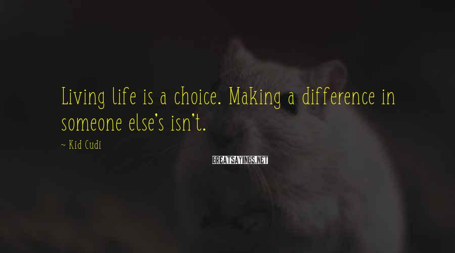 Kid Cudi Sayings: Living life is a choice. Making a difference in someone else's isn't.