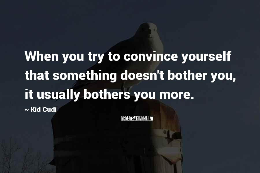 Kid Cudi Sayings: When you try to convince yourself that something doesn't bother you, it usually bothers you