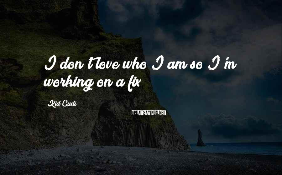 Kid Cudi Sayings: I don't love who I am so I'm working on a fix