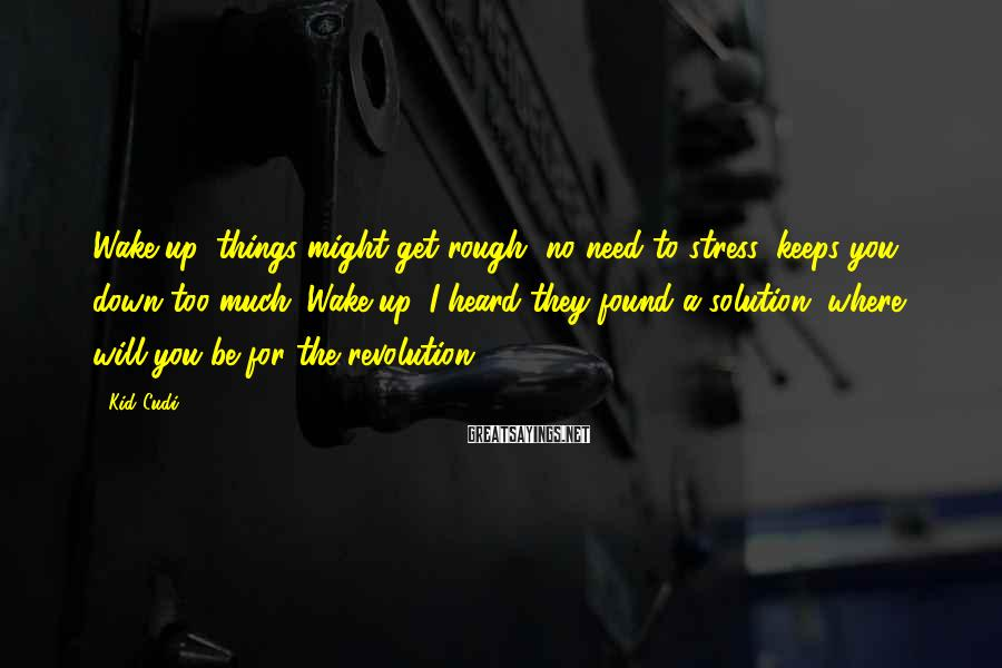 Kid Cudi Sayings: Wake up, things might get rough, no need to stress, keeps you down too much.