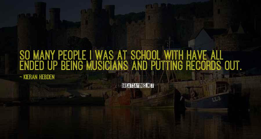 Kieran Hebden Sayings: So many people I was at school with have all ended up being musicians and