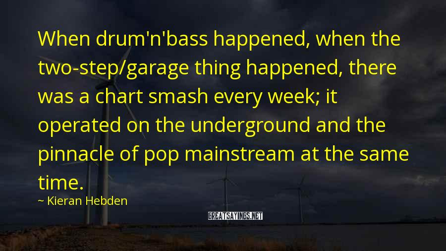 Kieran Hebden Sayings: When drum'n'bass happened, when the two-step/garage thing happened, there was a chart smash every week;