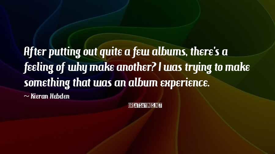 Kieran Hebden Sayings: After putting out quite a few albums, there's a feeling of why make another? I