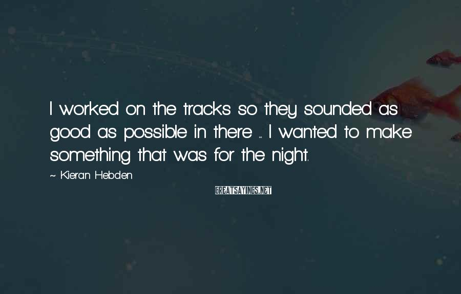Kieran Hebden Sayings: I worked on the tracks so they sounded as good as possible in there ...