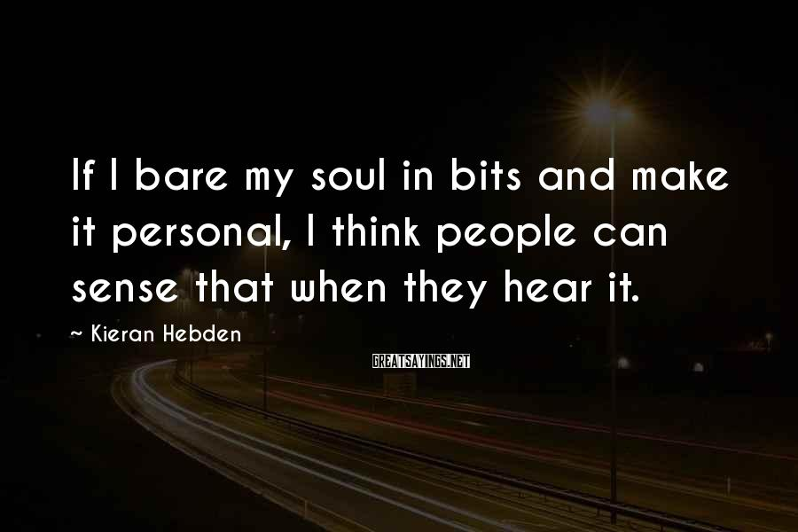 Kieran Hebden Sayings: If I bare my soul in bits and make it personal, I think people can