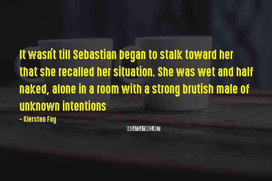 Kiersten Fay Sayings: It wasn't till Sebastian began to stalk toward her that she recalled her situation. She