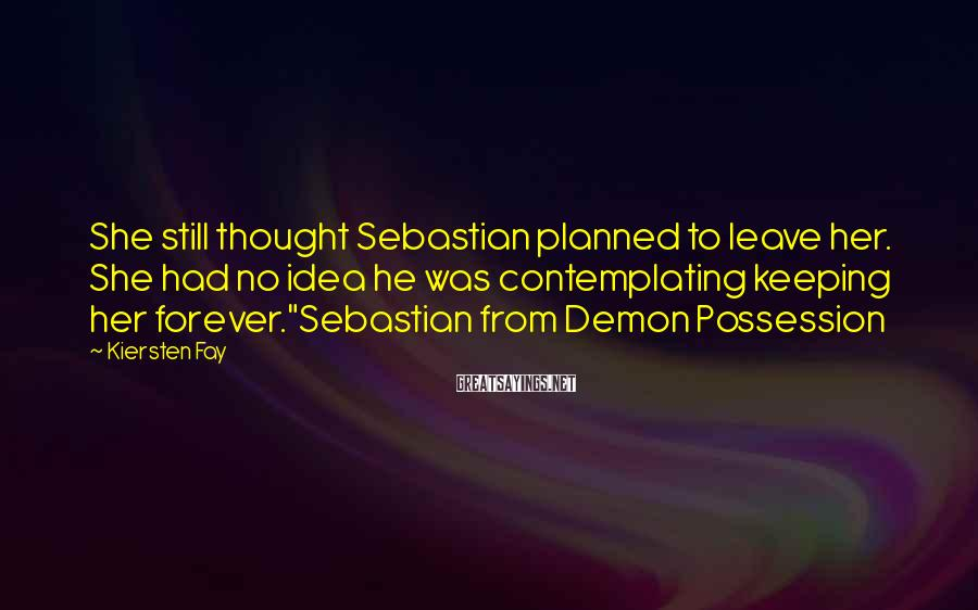 Kiersten Fay Sayings: She still thought Sebastian planned to leave her. She had no idea he was contemplating