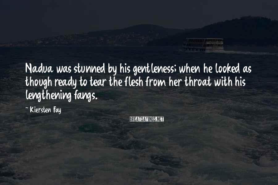 Kiersten Fay Sayings: Nadua was stunned by his gentleness; when he looked as though ready to tear the