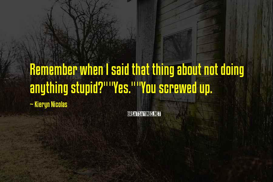 "Kieryn Nicolas Sayings: Remember when I said that thing about not doing anything stupid?""""Yes.""""You screwed up."