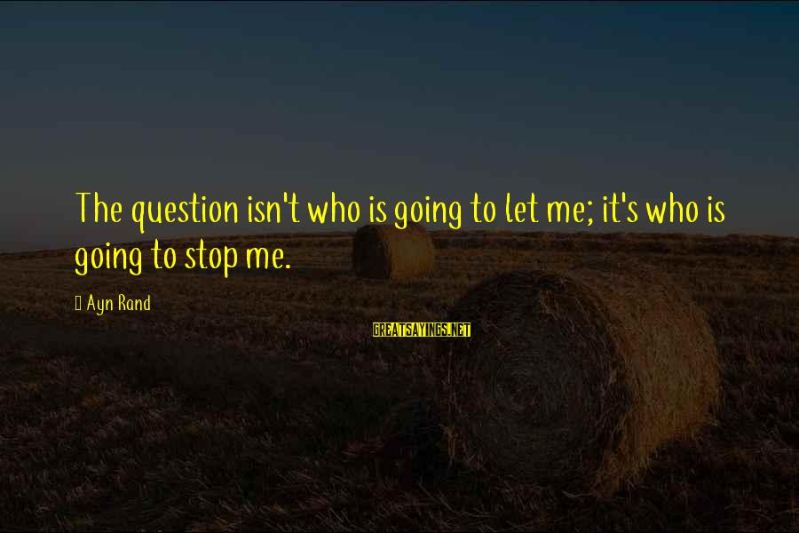 Kill Them With Your Success Sayings By Ayn Rand: The question isn't who is going to let me; it's who is going to stop
