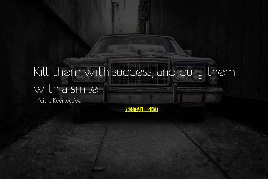 Kill Them With Your Success Sayings By Keisha Keenleyside: Kill them with success, and bury them with a smile