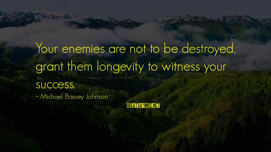 Kill Them With Your Success Sayings By Michael Bassey Johnson: Your enemies are not to be destroyed, grant them longevity to witness your success.