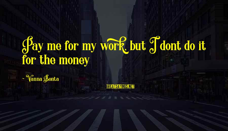 Kill Them With Your Success Sayings By Vanna Bonta: Pay me for my work, but I dont do it for the money