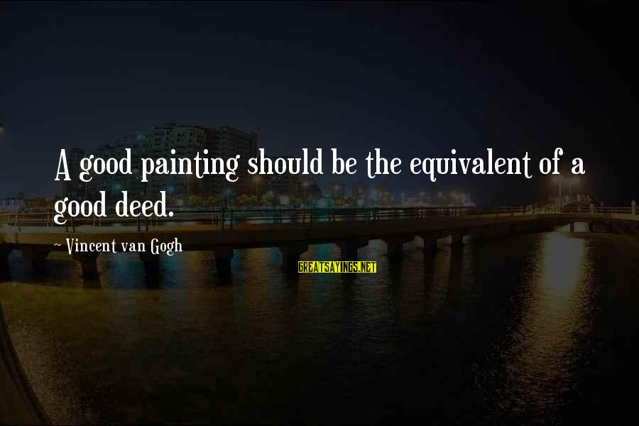 Kill Them With Your Success Sayings By Vincent Van Gogh: A good painting should be the equivalent of a good deed.